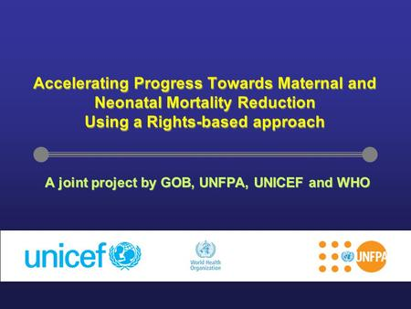 Accelerating Progress Towards Maternal and Neonatal Mortality Reduction Using a Rights-based approach A joint project by GOB, UNFPA, UNICEF and WHO.
