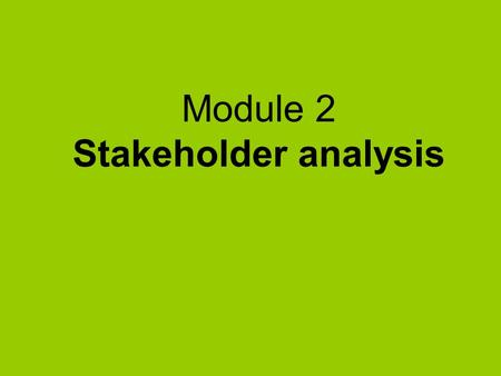 Module 2 Stakeholder analysis. What's in Module 2  Why do stakeholder analysis ?  Identifying the stakeholders  Assessing stakeholders importance and.