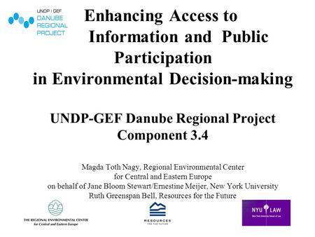 Enhancing Access to Information and Public Participation in Environmental Decision-making UNDP-GEF Danube Regional Project Component 3.4 Magda Toth Nagy,