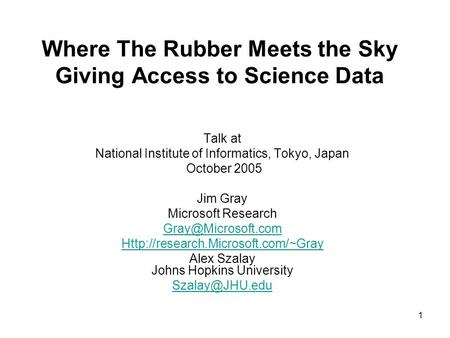 1 Where The Rubber Meets the Sky Giving Access to Science Data Talk at National Institute of Informatics, Tokyo, Japan October 2005 Jim Gray Microsoft.