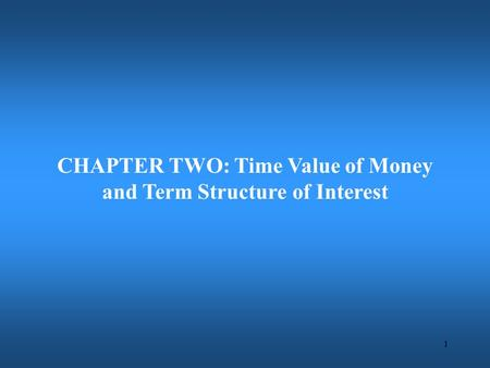 1 CHAPTER TWO: Time Value of Money and Term Structure of Interest.