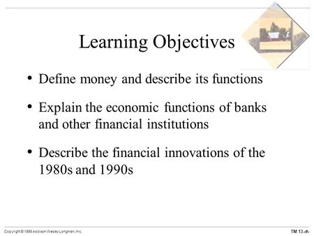 TM 13-1 Copyright © 1998 Addison Wesley Longman, Inc. Learning Objectives Define money and describe its functions Explain the economic functions of banks.