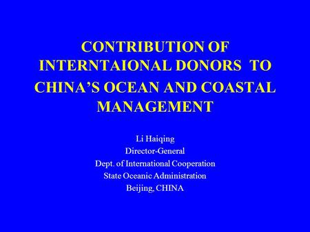 CONTRIBUTION OF INTERNTAIONAL DONORS TO CHINA'S OCEAN AND COASTAL MANAGEMENT Li Haiqing Director-General Dept. of International Cooperation State Oceanic.