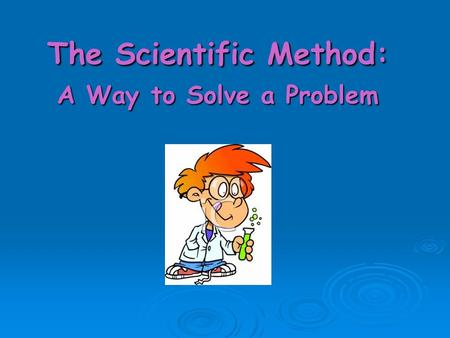 The Scientific Method: A Way to Solve a Problem. Goal:  1) The student will be able to use the scientific method to complete a scientific investigation.