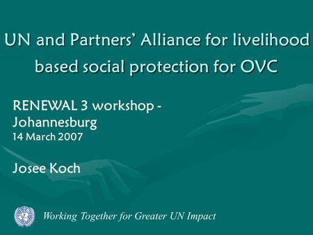 Working Together for Greater UN Impact UN and Partners' Alliance for livelihood based social protection for OVC RENEWAL 3 workshop - Johannesburg 14 March.