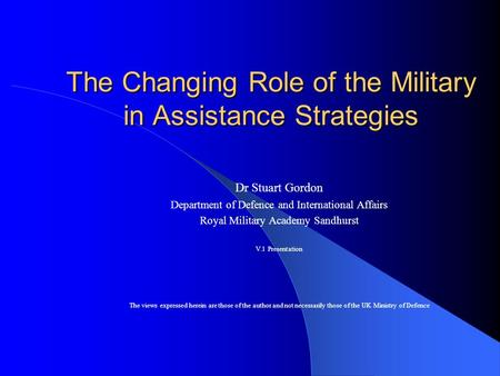 The Changing Role of the Military in Assistance Strategies Dr Stuart Gordon Department of Defence and International Affairs Royal Military Academy Sandhurst.