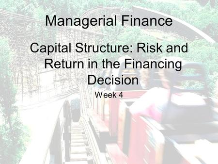 Managerial Finance Capital Structure: Risk and Return in the Financing Decision Week 4.