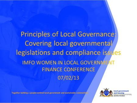Principles of Local Governance: Covering local governmental legislations and compliance issues IMFO WOMEN IN LOCAL GOVERNMENT FINANCE CONFERENCE 07/02/13.