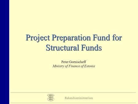 Rahandusministeerium Project Preparation Fund for Structural Funds Peter Gornischeff Ministry of Finance of Estonia.
