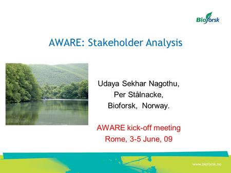 AWARE: Stakeholder Analysis Udaya Sekhar Nagothu, Per Stålnacke, Bioforsk, Norway. AWARE kick-off meeting Rome, 3-5 June, 09.