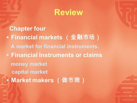 1 Review Chapter four  Financial markets (金融市场) A market for financial instruments.  Financial Instruments or claims money market capital market  Market.