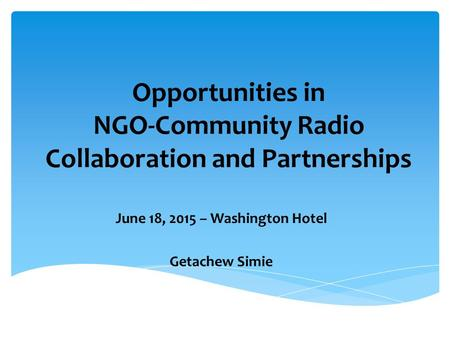 Opportunities in NGO-Community Radio Collaboration and Partnerships June 18, 2015 – Washington Hotel Getachew Simie.