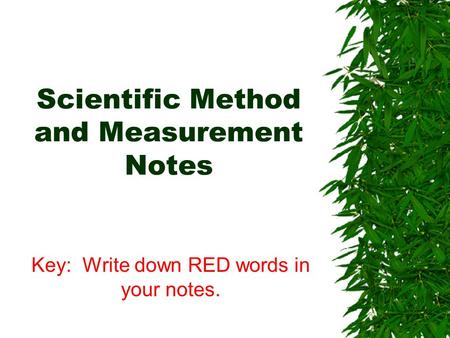 Scientific Method and Measurement Notes Key: Write down RED words in your notes.