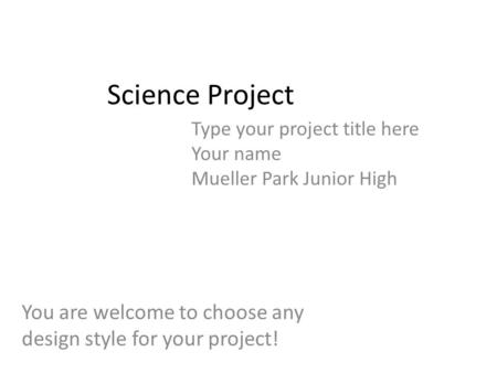 Science Project Type your project title here Your name Mueller Park Junior High You are welcome to choose any design style for your project!