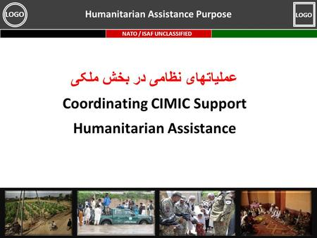 NATO / ISAF UNCLASSIFIED LOGO عملیاتهای نظامی در بخش ملکی Coordinating CIMIC Support Humanitarian Assistance Humanitarian Assistance Purpose.