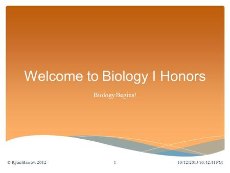 Welcome to Biology I Honors Biology Begins! 10/12/2015 10:44:11 PM© Ryan Barrow 20121.