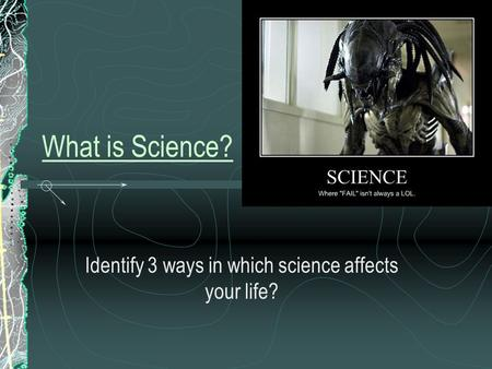 What is Science? Identify 3 ways in which science affects your life?
