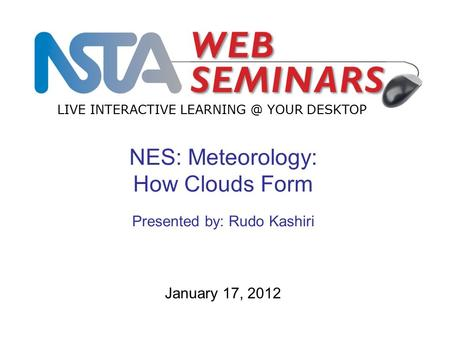 LIVE INTERACTIVE YOUR DESKTOP January 17, 2012 NES: Meteorology: How Clouds Form Presented by: Rudo Kashiri.
