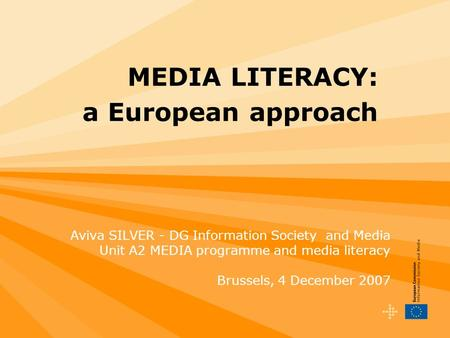 MEDIA LITERACY: a European approach Aviva SILVER - DG Information Society and Media Unit A2 MEDIA programme and media literacy Brussels, 4 December 2007.