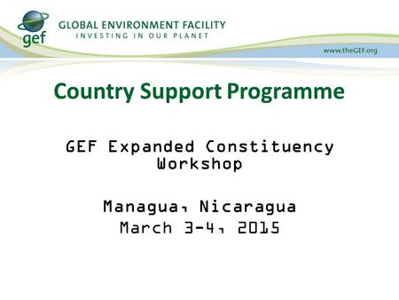 Country Support Programme GEF Expanded Constituency Workshop Managua, Nicaragua March 3-4, 2015.
