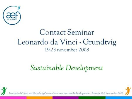 Contact Seminar Leonardo da Vinci - Grundtvig 19-23 november 2008 Sustainable Development Leonardo da Vinci and Grundtvig Contact Seminar « sustainable.