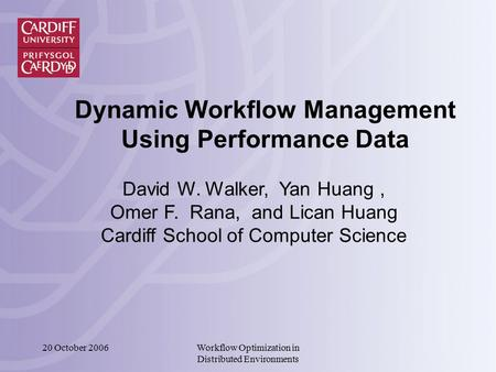 20 October 2006Workflow Optimization in Distributed Environments Dynamic Workflow Management Using Performance Data David W. Walker, Yan Huang, Omer F.