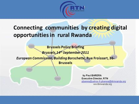 Connecting communities by creating digital opportunities in rural Rwanda Brussels Policy Briefing Brussels,14 th September 2011 European Commission, Building.