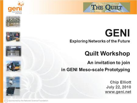 Sponsored by the National Science Foundation GENI Exploring Networks of the Future Quilt Workshop An invitation to join in GENI Meso-scale Prototyping.