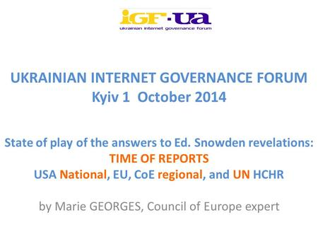 UKRAINIAN INTERNET GOVERNANCE FORUM Kyiv 1 October 2014 State of play of the answers to Ed. Snowden revelations: TIME OF REPORTS USA National, EU, CoE.