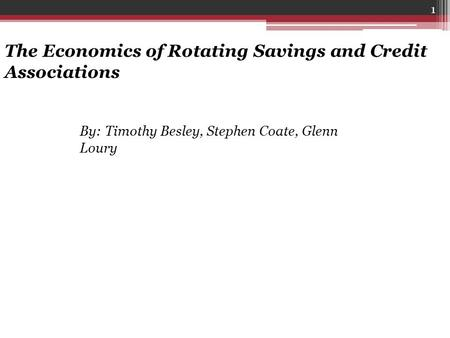 1 The Economics of Rotating Savings and Credit Associations By: Timothy Besley, Stephen Coate, Glenn Loury.