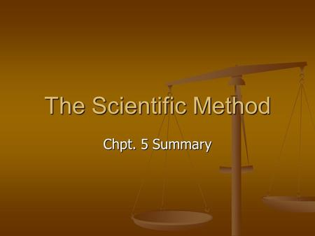 The Scientific Method Chpt. 5 Summary. Objectives Describe the order of steps in the scientific method Describe the order of steps in the scientific method.