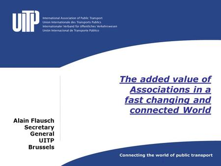 The added value of Associations in a fast changing and connected World Alain Flausch Secretary General UITP Brussels 1.