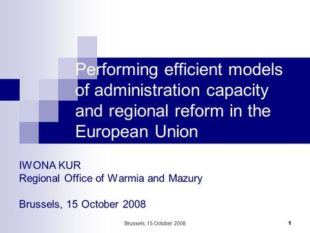 Brussels, 15 October 2008 1 IWONA KUR Regional Office of Warmia and Mazury Brussels, 15 October 2008 Performing efficient models of administration capacity.