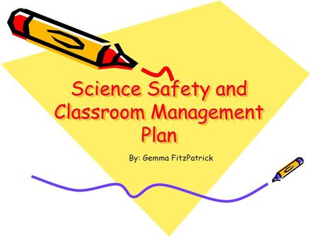 Science Safety and Classroom Management Plan By: Gemma FitzPatrick.