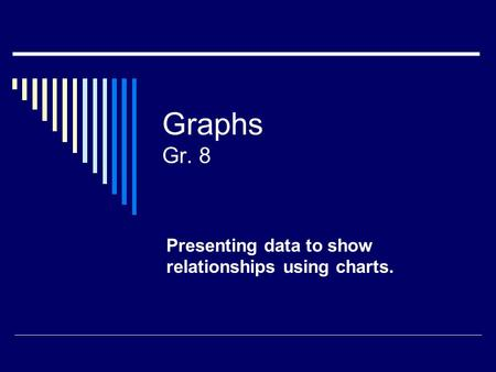 Graphs Gr. 8 Presenting data to show relationships using charts.