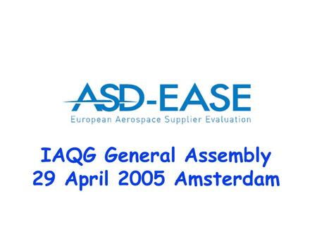 IAQG General Assembly 29 April 2005 Amsterdam. Version 9 2 H. Luijt\12-09-2003 ASD-EASE Association according to Belgian law 52 member in 8 European countries.