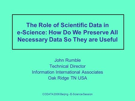 CODATA 2006 Beijing - E-Science Session The Role of Scientific Data in e-Science: How Do We Preserve All Necessary Data So They are Useful John Rumble.
