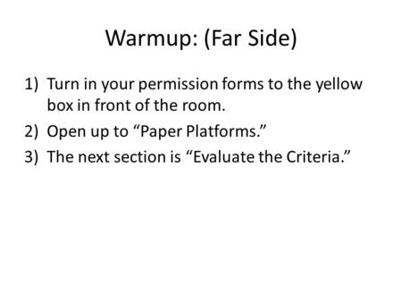 "Warmup: (Far Side) 1)Turn in your permission forms to the yellow box in front of the room. 2)Open up to ""Paper Platforms."" 3)The next section is ""Evaluate."