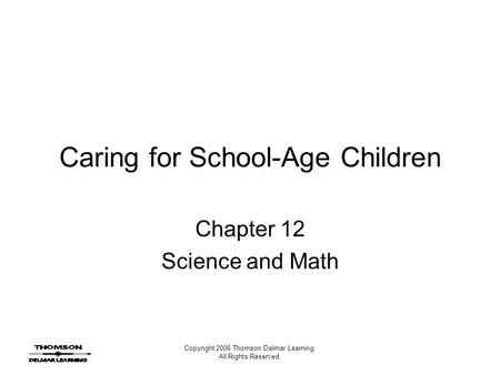 Copyright 2006 Thomson Delmar Learning. All Rights Reserved. Caring for School-Age Children Chapter 12 Science and Math.
