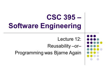 CSC 395 – Software Engineering Lecture 12: Reusability –or– Programming was Bjarne Again.