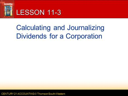 CENTURY 21 ACCOUNTING © Thomson/South-Western LESSON 11-3 Calculating and Journalizing Dividends for a Corporation.