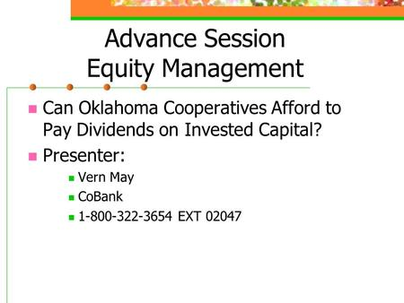 Advance Session Equity Management Can Oklahoma Cooperatives Afford to Pay Dividends on Invested Capital? Presenter: Vern May CoBank 1-800-322-3654 EXT.