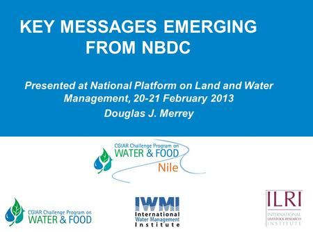 KEY MESSAGES EMERGING FROM NBDC Presented at National Platform on Land and Water Management, 20-21 February 2013 Douglas J. Merrey.