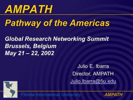 Florida International UniversityAMPATH AMPATH Julio E. Ibarra Director, AMPATH Global Research Networking Summit Brussels, Belgium.