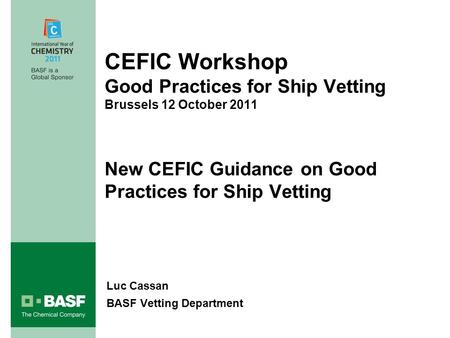 CEFIC Workshop Good Practices for Ship Vetting Brussels 12 October 2011 New CEFIC Guidance on Good Practices for Ship Vetting Luc Cassan BASF Vetting Department.