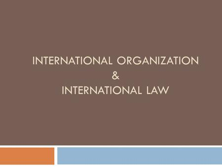 INTERNATIONAL ORGANIZATION & INTERNATIONAL LAW. International Organization & International Law  4 Most Important Things to Know about IO  The Basics.