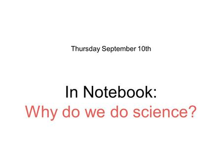 In Notebook: Why do we do science? Thursday September 10th.