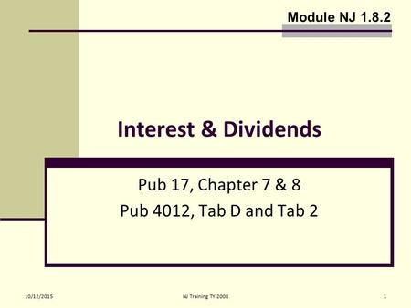 10/12/2015NJ Training TY 20081 Interest & Dividends Pub 17, Chapter 7 & 8 Pub 4012, Tab D and Tab 2 Module NJ 1.8.2.