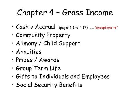 "Chapter 4 – Gross Income Cash v Accrual (pages 4-1 to 4-17) …… ""exceptions to"" Community Property Alimony / Child Support Annuities Prizes / Awards Group."