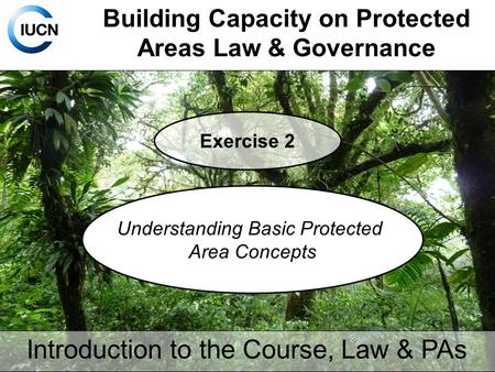 Building Capacity on Protected Areas Law & Governance Exercise 2 Understanding Basic Protected Area Concepts Introduction to the Course, Law & PAs.